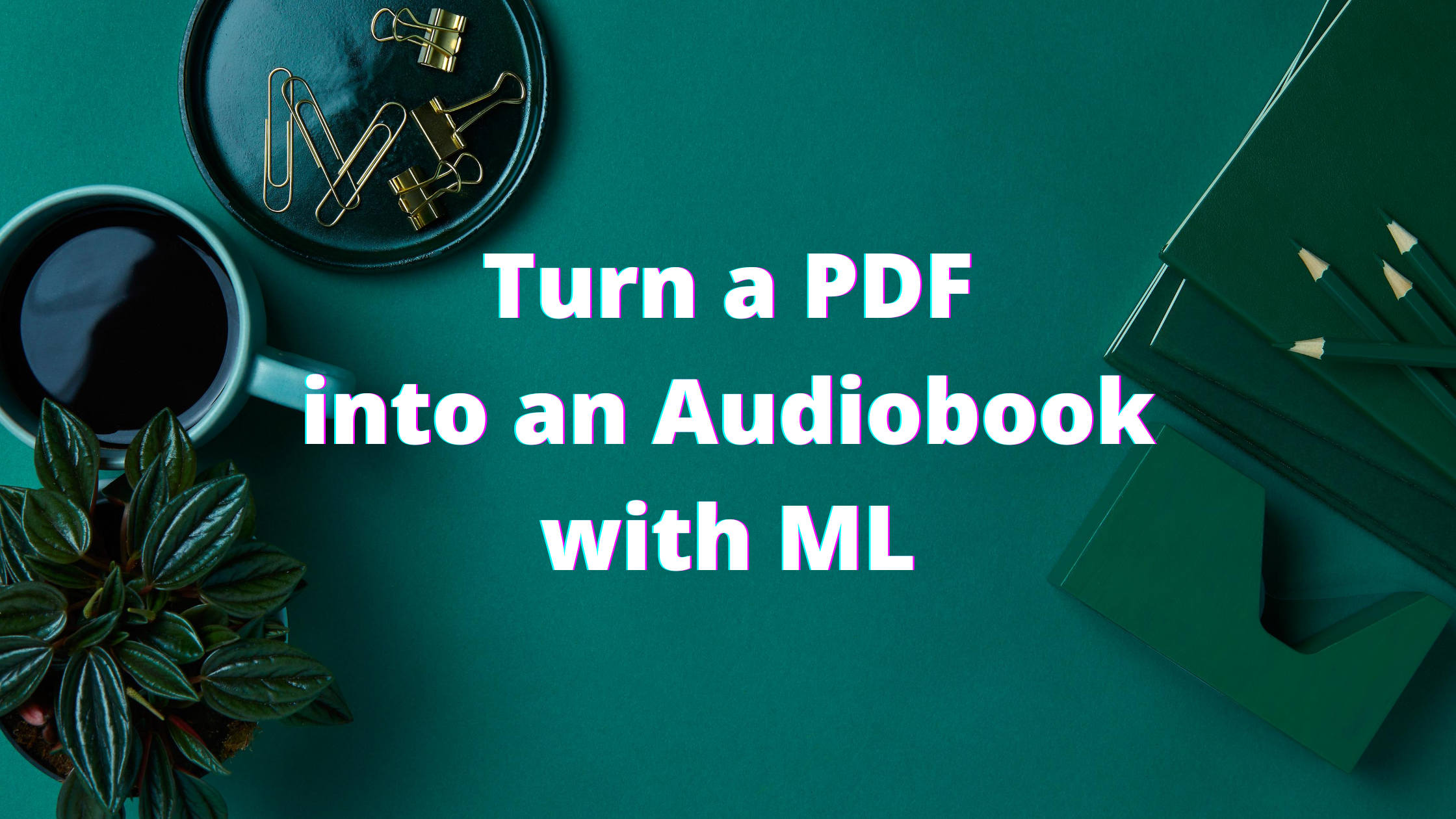 Convert PDFs to Audiobooks with Machine Learning